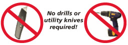 No Drills or Utility Knives Required